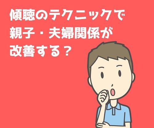 傾聴のテクニックで親子・夫婦関係が改善する?