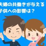 夫婦の共働きが与える子供への影響は?